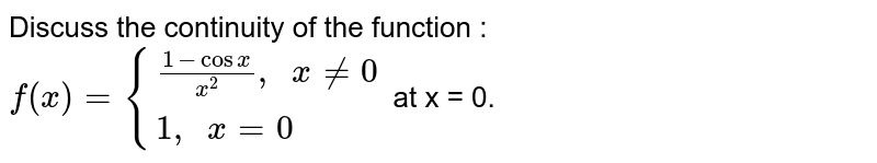 """Discuss the continuity of the function : <br> `f(x)={{:((1-cosx)/x^(2)"""", """"xne0),(1"""", """"x=0):}` at x = 0."""