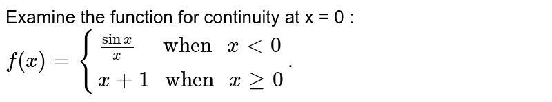 """Examine the function for continuity at x = 0 : <br> `f(x)={{:(sinx/x""""   when """"xlt0),(x+1"""" when """"xge0):}`."""