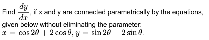 Find `dy/dx`, if x and y are connected parametrically by the equations, given below without eliminating the parameter: <br> `x=cos2theta+2costheta,y=sin2theta-2sintheta`.