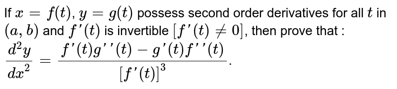 If ` x = f(t)`, `y = g(t)` possess second order derivatives for all `t` in `(a, b)` and `f'(t)` is invertible `[f'(t)ne0]`, then prove that : <br> `(d^(2)y)/(dx^(2))=(f'(t)g''(t)-g'(t)f''(t))/([f'(t)]^(3))`.