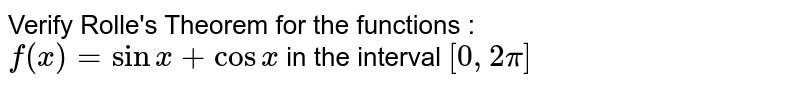 Verify Rolle's Theorem for the functions : <br> `f(x)=sinx+cosx` in the interval `[0,2pi]`