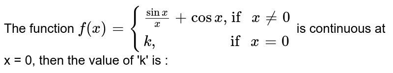 """The function `f(x)={{:(sinx/x+cosx"""", if """"xne0),(k"""",                   if """"x=0):}` is continuous at x = 0, then the value of 'k' is :"""