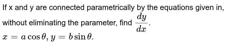 If x and y are connected parametrically by the equations given in, without eliminating the parameter, find `dy/dx`. <br> `x=acostheta,y=bsintheta`.