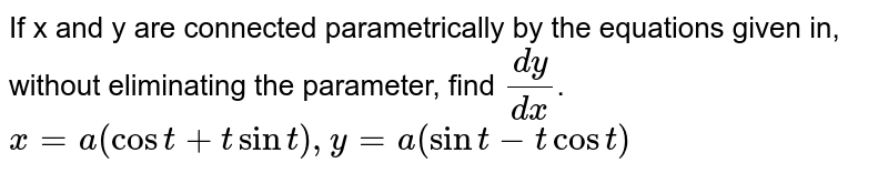 If x and y are connected parametrically by the equations given in, without eliminating the parameter, find `dy/dx`. <br> `x=a(cost+tsint),y=a(sint-tcost)`