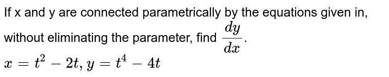 If x and y are connected parametrically by the equations given in, without eliminating the parameter, find `dy/dx`. <br> `x=t^2-2t, y=t^4-4t`