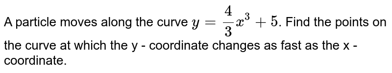 A particle moves along the curve `y=(4)/(3)x^(3)+5`. Find the points on the curve at which the y - coordinate changes as fast as the x - coordinate.