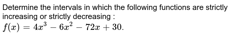 Determine the intervals in which the following functions are strictly increasing or strictly decreasing : <br> `f(x)=4x^(3)-6x^(2)-72x+30`.