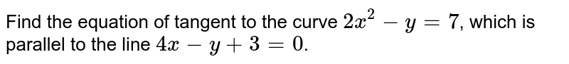 Find the equation of tangent to the curve `2x^(2)-y=7`, which is parallel to the line `4x-y+3=0`.
