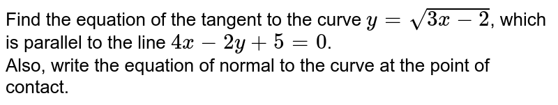 Find the equation of the tangent to the curve `y=sqrt(3x-2)`, which is parallel to the line `4x-2y+5=0`. <br> Also, write the equation of normal to the curve at the point of contact.