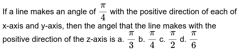 If a line makes an angle of   `pi/4` with the positive direction of each of   x-axis and y-axis, then the angel that the line makes with the positive   direction of the z-axis is a. `pi/3`  b. `pi/4`  c. `pi/2`  d. `pi/6`