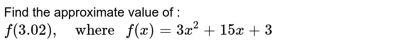 """Find the approximate value of : <br> `f(3.02),""""  where """"f(x)=3x^(2)+15x+3`"""