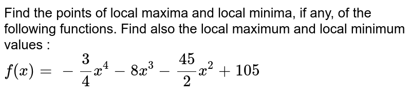 Find the points of local maxima and local minima, if any, of the following functions. Find also the local maximum and local minimum values : <br> `f(x)=-(3)/(4)x^(4)-8x^(3)-(45)/(2)x^(2)+105`