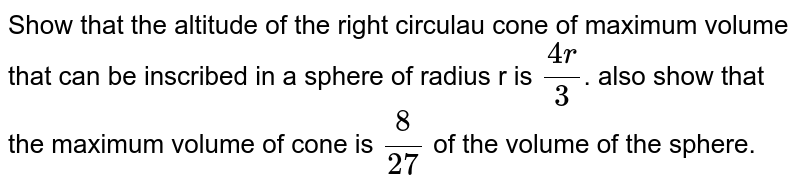 Show that the altitude of the right circulau cone of maximum volume that can be inscribed in a sphere of radius r is `(4r) /(3) `. also show that the maximum volume of cone is `(8)/(27)` of the volume of the sphere.