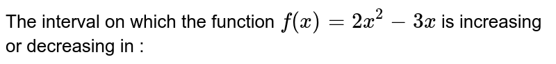 The interval on which the function `f(x)=2x^(2)-3x` is  increasing or decreasing  in :