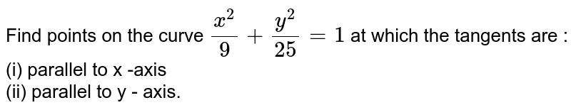 Find points on the curve `(x^(2))/(9) +(y^(2))/(25)=1` at which the tangents are : <br> (i) parallel to x -axis <br> (ii) parallel to y - axis.