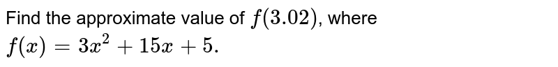Find the approximate value of `f(3.02)`, where `f(x)=3x^(2)+15x+5.`