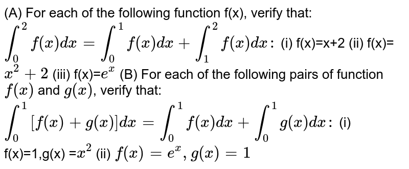 (A) For each of the following function f(x), verify that:  `int_0^2 f(x) dx=int_0^1 f(x) dx+int_1^2 f(x) dx:`  (i) f(x)=x+2  (ii) f(x)=`x^2+2`  (iii) f(x)=`e^x`  (B) For each of the following pairs of function `f(x)` and `g(x)`, verify that:  `int_0^1 [f(x)+g(x)]dx=int_0^1 f(x) dx+int_0^1 g(x) dx:`  (i) f(x)=1,g(x) =`x^2` (ii) `f(x)=e^x, g(x)=1`