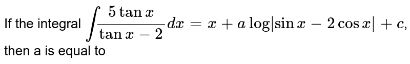 If the integral `int (5 tanx)/(tanx-2) dx=x+a log |sin x-2 cosx|+c`, then a is equal to
