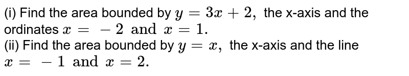 (i) Find the area bounded by `y = 3x +2,` the x-axis and the ordinates `x =-2 and x =1.`  <br> (ii) Find the area bounded by `y=x,` the x-axis and the line `x =-1 and x=2.`