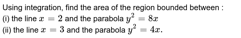 Using integration, find the area of the region bounded between : <br> (i) the line `x =2` and the parabola `y ^(2) = 8x` <br> (ii) the line `x=3` and the parabola `y ^(2) =4x.`