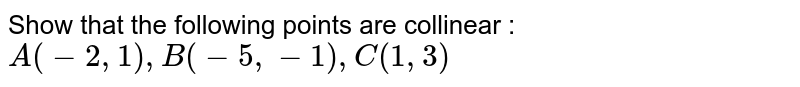 Show that the following points are collinear : <br>  `A(-2,1), B(-5,-1),C(1,3)`