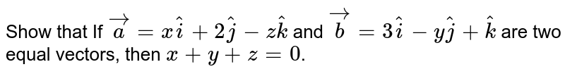 Show that If `vec(a)=x hat(i)+2hat(j)-z hat(k)` and `vec(b)=3hat(i)-y hat(j)+hat(k)`  are two equal vectors, then `x+y+z=0`.