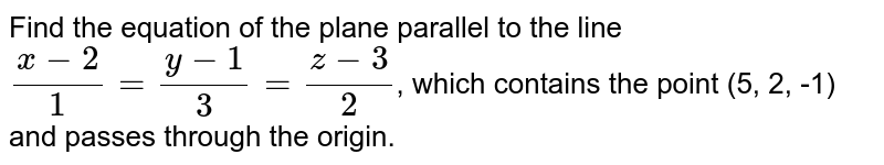 Find the equation of the plane parallel to the line `(x -2)/(1) = (y -1)/(3) = (z - 3)/(2)`, which contains the point (5, 2, -1) and passes through the origin.