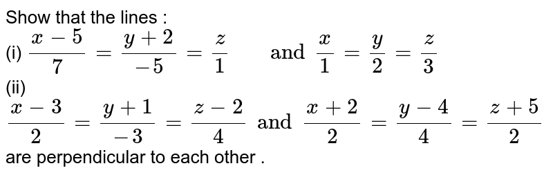 """Show that the lines : <br> (i) `(x -5)/(7) = (y + 2)/(-5) = (z)/(1) """"  """" and (x)/(1) = (y)/(2) = (z)/(3)`  <br> (ii)` (x - 3)/(2) = (y + 1)/(-3)   = (z - 2)/(4)  and (x + 2)/(2) = (y - 4)/(4)  = (z + 5)/(2)`  are perpendicular to each other ."""