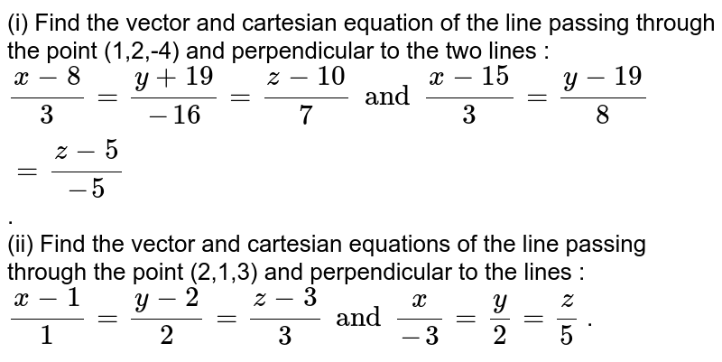 (i) Find the vector and cartesian equation of the line passing through the point (1,2,-4) and perpendicular to the two lines : <br> `(x - 8)/(3) = (y + 19)/(-16) = (z - 10)/(7) and (x - 15)/(3) = (y - 19)/(8) = (z - 5)/(-5)` .  <br> (ii) Find the vector and cartesian equations of the line passing through the point (2,1,3) and perpendicular to the lines : <br> `(x -1)/(1) = (y -2)/(2) = (z - 3)/(3) and (x)/(-3) = (y)/(2) = (z)/(5)` .