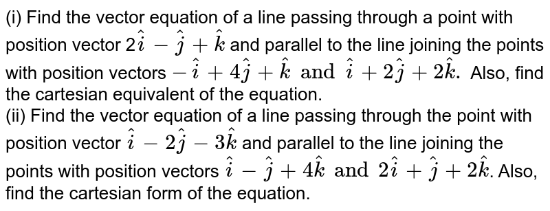 (i) Find the vector equation of a line passing through a point with position vector 2` hat(i) - hat(j) + hat(k)` and parallel to the line joining the points with position vectors `- hat(i) + 4 hat(j) + hat(k) and hat(i) + 2 hat(j) + 2 hat(k).` Also, find the cartesian equivalent of the equation. <br> (ii) Find the vector equation of a line passing through the point with position vector `hat(i) - 2 hat(j) - 3 hat(k)` and parallel to the line joining the points with position vectors `hat(i) - hat(j) + 4 hat(k) and 2 hat(i) + hat(j) + 2 hat(k)`. Also, find the cartesian form of the equation.