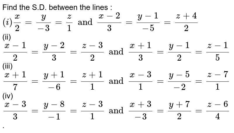 Find the S.D. between the lines : <br> `(i) (x)/(2) = (y)/(-3) = (z)/(1)  and (x -2)/(3) = (y - 1)/(-5) = (z + 4)/(2)` <br> (ii) `(x -1)/(2) = (y - 2)/(3) = (z - 3)/(2) and (x + 1)/(3) = (y - 1)/(2) = (z - 1)/(5)` <br> (iii) ` (x + 1)/(7) = (y + 1)/(-6) = (z + 1)/(1) and (x -3)/(1) = (y -5)/(-2) = (z - 7)/(1)` <br> (iv) `(x - 3)/(3) = (y - 8)/(-1) = (z-3)/(1) and (x + 3)/(-3) = (y +7)/(2) = (z -6)/(4) ` .