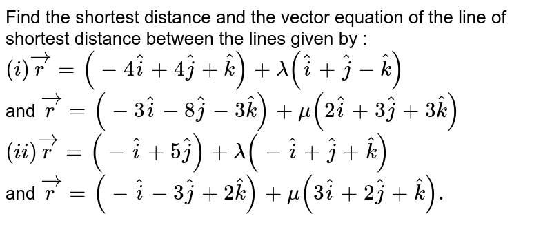 Find the shortest distance and the vector equation of the line of shortest distance between the lines given by : <br> `(i) vec(r) = (-4 hati + 4 hatj + hatk ) + lambda ( hati + hatj - hatk)` <br> and `vec(r) = (-3 hati - 8 hatj - 3 hatk) + mu (2 hati + 3 hatj + 3 hatk)` <br> `(ii) vec(r) = (- hati + 5 hatj ) + lambda ( - hati + hatj + hatk)` <br> and `vec(r) = ( - hati - 3 hatj + 2 hatk) + mu ( 3 hati + 2 hatj + hatk ).`