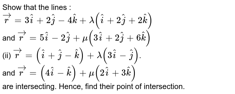 Show that the lines : <br> ` vec(r) = 3 hati + 2 hatj - 4 hatk + lambda (hati + 2 hatj + 2 hatk)` <br> and ` vec(r) = 5 hati - 2 hatj + mu (3 hati + 2 hatj + 6 hatk)` <br> (ii) `vec(r) = (hati + hatj - hatk) + lambda (3 hati - hatj)`. <br> and `vec(r) = (4 hati - hatk) + mu (2 hati + 3 hatk)` <br> are intersecting. Hence, find their point of intersection.