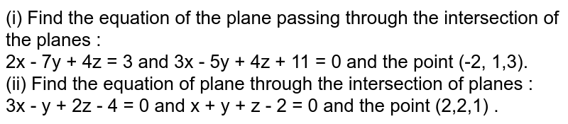 (i) Find the equation of the plane passing through the intersection of the planes :  <br> 2x - 7y + 4z = 3 and 3x - 5y + 4z + 11 = 0  and the point (-2, 1,3). <br> (ii) Find the equation of plane through the intersection of planes :  <br> 3x - y + 2z - 4 = 0 and x + y + z - 2 = 0 and  the point (2,2,1) .