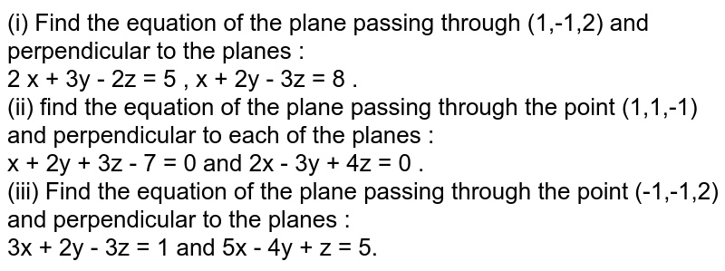 (i) Find the equation of the plane passing through (1,-1,2) and perpendicular to the planes : <br> 2 x + 3y  - 2z = 5 , x + 2y - 3z = 8 .  <br> (ii) find the equation of the plane passing through the point (1,1,-1) and perpendicular to each of the planes : <br> x + 2y + 3z - 7 = 0 and 2x - 3y + 4z = 0 . <br> (iii) Find the equation of the plane passing through the point (-1,-1,2) and perpendicular to the planes : <br> 3x + 2y - 3z = 1 and 5x - 4y + z = 5.