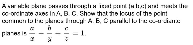 A variable plane passes through a fixed point (a,b,c) and meets the co-ordinate axes in A, B, C. Show that the locus of the point common to the planes through A, B, C  parallel to the co-ordiante planes is `(a)/(x) + (b)/(y)+ (c)/(z) = 1`.