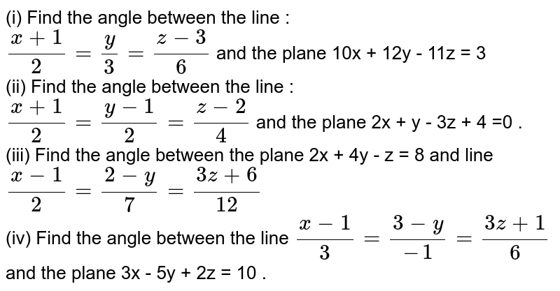 (i) Find the angle between the line : <br>` (x + 1)/(2) = (y)/(3) = (z - 3)/(6)` and the plane 10x + 12y - 11z = 3 <br> (ii) Find the angle between the line : <br> `(x + 1)/(2) = (y -1)/(2) = (z -2)/(4)` and the plane 2x  + y - 3z + 4 =0 . <br> (iii) Find the angle between the plane 2x + 4y - z = 8 and line `(x - 1)/(2) = (2 - y)/(7) = (3z + 6)/(12)` <br> (iv) Find the angle between the line `(x - 1)/(3) = (3 -y)/(-1) = (3z + 1)/(6)` and the plane 3x - 5y + 2z = 10 .