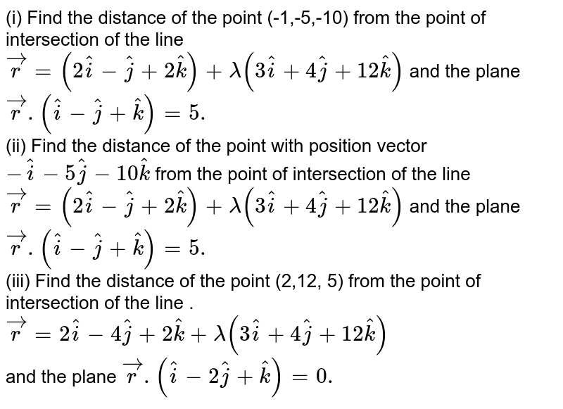 (i) Find the distance of the point (-1,-5,-10) from the point of intersection of the line `vec(r) = (2 hati - hatj + 2 hatk ) + lambda (3 hati + 4 hatj + 12 hatk)` and the plane `vec(r).(hati - hatj + hatk) = 5.` <br> (ii) Find the distance of the point with position vector <br> `- hati - 5 hatj - 10 hatk ` from the point of intersection of the line `vec(r) = (2 hati - hatj + 2 hatk ) + lambda (3 hati + 4 hatj + 12 hatk )` and the plane `vec(r). (hati - hatj + hatk)= 5.` <br> (iii) Find the distance of the point (2,12, 5) from the point of intersection of the line .  <br> `vec(r) = 2 hati - 4 hatj + 2 hatk + lambda (3 hati + 4 hatj + 12 hatk )`  <br> and the plane `vec(r). (hati - 2 hatj + hatk ) = 0. `