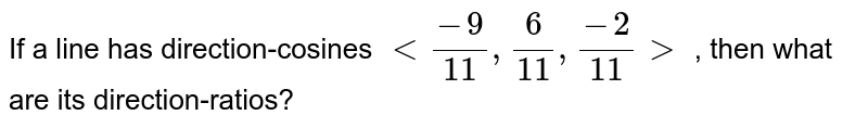 If a line has direction-cosines `lt (-9)/(11), (6)/(11), (-2)/(11)gt` , then what are its direction-ratios?
