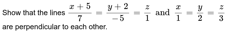 Show that the lines `(x+5)/(7) = (y +2)/(-5) = (z)/(1) and (x)/(1) = (y)/(2) = (z )/(3)`  <br> are perpendicular to each other.