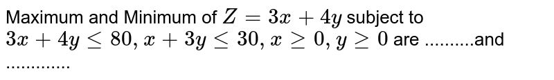 Maximum and Minimum of `Z = 3x + 4y ` subject to <br> `3x + 4y le 80, x + 3y le 30, x ge 0, y ge 0` are ..........and .............