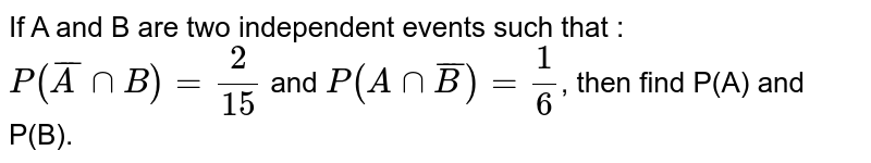 If A and B are two independent events such that : <br> `P(bar(A)nn B)=(2)/(15)` and `P(A nn bar(B))=(1)/(6)`, then find P(A) and P(B).