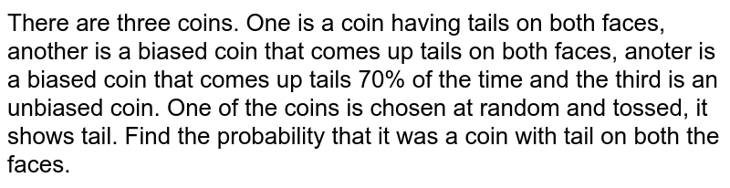 There are three coins. One is a coin having tails on both faces, another is a biased coin that comes up tails on both faces, anoter is a biased coin that comes up tails 70% of the time and the third is an unbiased coin. One of the coins is chosen at random and tossed, it shows tail. Find the probability that it was a coin with tail on both the faces.