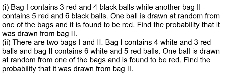 (i) Bag I contains 3 red and 4 black balls while another bag II contains 5 red and 6 black balls. One ball is drawn at random from one of the bags and it is found to be red. Find the probability that it was drawn from bag II. <br> (ii) There are two bags I and II. Bag I contains 4 white and 3 red balls and bag II contains 6 white and 5 red balls. One ball is drawn at random from one of the bags and is found to be red. Find the probability that it was drawn from bag II.