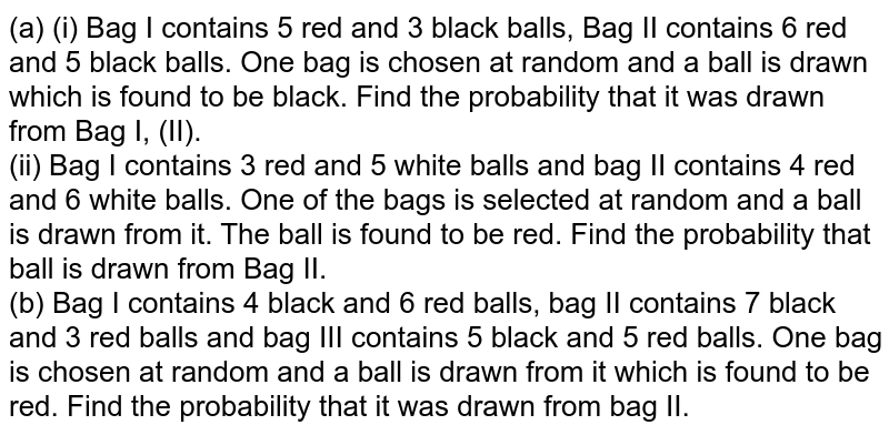 (a) (i) Bag I contains 5 red and 3 black balls, Bag II contains 6 red and 5 black balls. One bag is chosen at random and a ball is drawn which is found to be black. Find the probability that it was drawn from Bag I, (II). <br> (ii) Bag I contains 3 red and 5 white balls and bag II contains 4 red and 6 white balls. One of the bags is selected at random and a ball is drawn from it. The ball is found to be red. Find the probability that ball is drawn from Bag II. <br> (b) Bag I contains 4 black and 6 red balls, bag II contains 7 black and 3 red balls and bag III contains 5 black and 5 red balls. One bag is chosen at random and a ball is drawn from it which is found to be red. Find the probability that it was drawn from bag II.