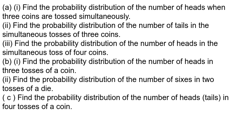 (a) (i) Find the probability distribution of the number of heads when three coins are tossed simultaneously. <br> (ii) Find the probability distribution of the number of tails in the simultaneous tosses of three coins. <br> (iii) Find the probability distribution of the number of heads in the simultaneous toss of four coins. <br> (b) (i) Find the probability distribution of the number of heads in three tosses of a coin. <br> (ii) Find the probability distribution of the number of sixes in two tosses of a die. <br> ( c ) Find the probability distribution of the number  of heads (tails) in four tosses of a coin.