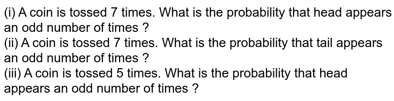 (i) A coin is tossed 7 times. What is the probability that head appears an odd number of times ? <br> (ii) A coin is tossed 7 times. What is the probability that tail appears an odd number of times ? <br> (iii) A coin is tossed 5 times. What is the probability that head appears an odd number of times ?