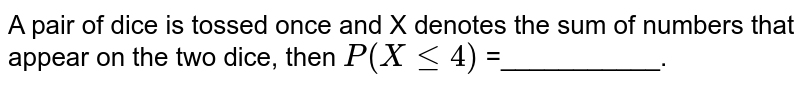 A pair of dice is tossed once and X denotes the sum of numbers that appear on the two dice, then `P(X le 4)` =___________.
