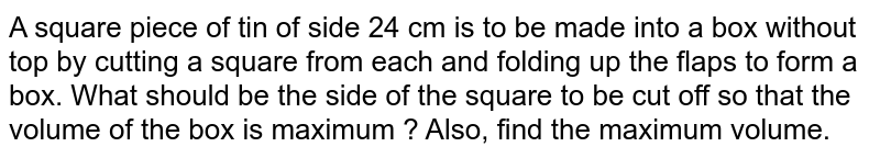 A square piece of tin of side 24 cm is to be made into a box without top by cutting a square from each and folding up the flaps to form a box. What should be the side of the square to be cut off so that the volume of the box is maximum ? Also, find the maximum volume.