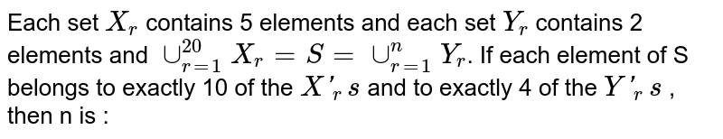 Each set `X_r` contains 5 elements and each set `Y_r` contains 2 elements and `uu_(r=1)^(20) X_r =S=uu_(r=1)^n Y_r`. If each element of S belongs to exactly 10 of the `X'_r s` and to exactly 4 of the `Y'_r s` , then n is :
